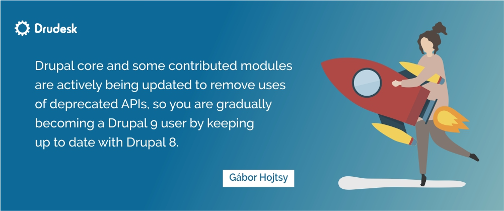 Gabor Hojtsy's quote: you become a Drupal 9 user by keeping up to date with Drupal 8.